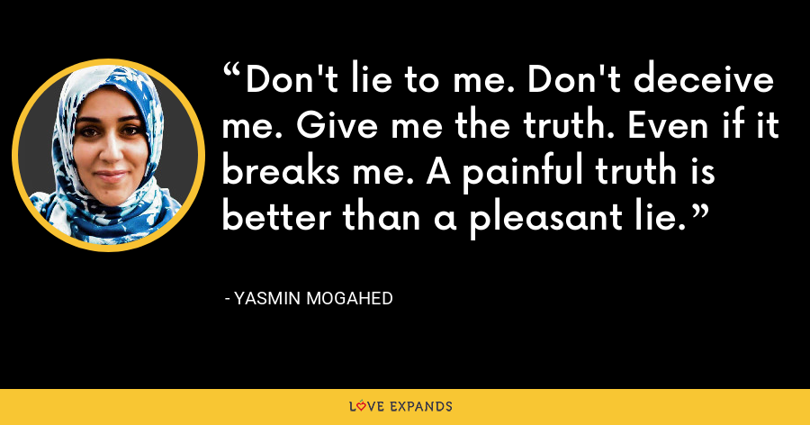 Don't lie to me. Don't deceive me. Give me the truth. Even if it breaks me. A painful truth is better than a pleasant lie. - Yasmin Mogahed