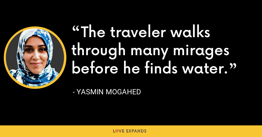 The traveler walks through many mirages before he finds water. - Yasmin Mogahed