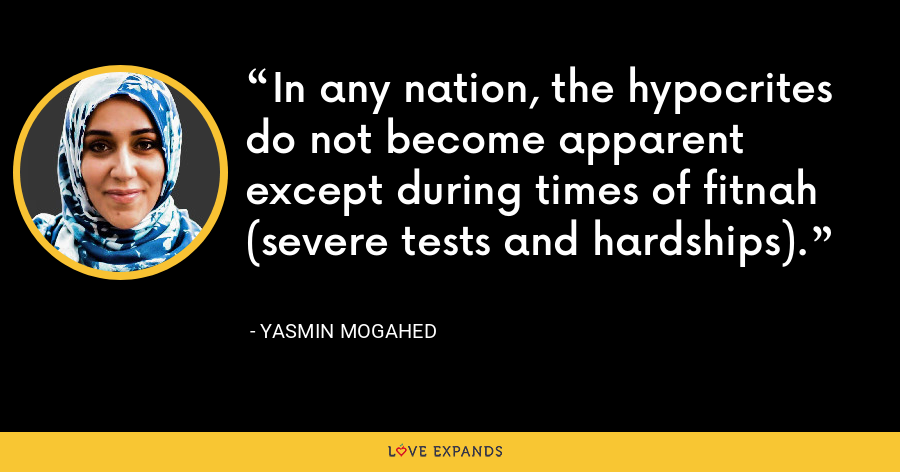 In any nation, the hypocrites do not become apparent except during times of fitnah (severe tests and hardships). - Yasmin Mogahed