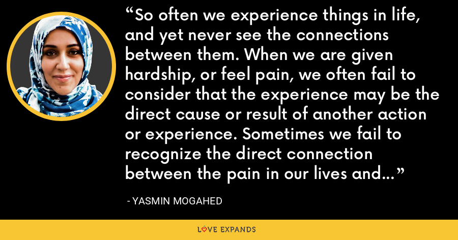 So often we experience things in life, and yet never see the connections between them. When we are given hardship, or feel pain, we often fail to consider that the experience may be the direct cause or result of another action or experience. Sometimes we fail to recognize the direct connection between the pain in our lives and our relationship with Allah SWT - Yasmin Mogahed