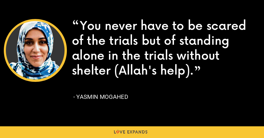 You never have to be scared of the trials but of standing alone in the trials without shelter (Allah's help). - Yasmin Mogahed