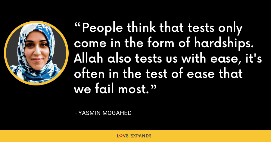 People think that tests only come in the form of hardships. Allah also tests us with ease, it's often in the test of ease that we fail most. - Yasmin Mogahed