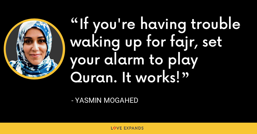 If you're having trouble waking up for fajr, set your alarm to play Quran. It works! - Yasmin Mogahed