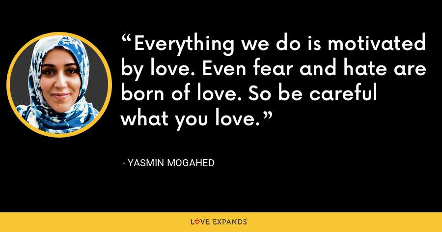 Everything we do is motivated by love. Even fear and hate are born of love. So be careful what you love. - Yasmin Mogahed