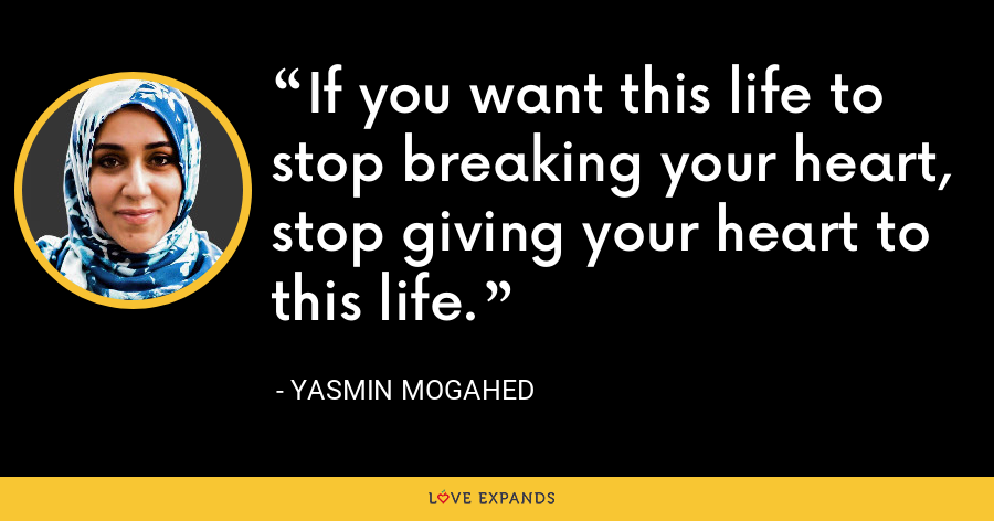 If you want this life to stop breaking your heart, stop giving your heart to this life. - Yasmin Mogahed