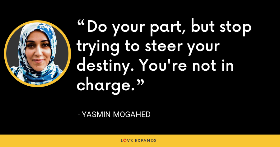 Do your part, but stop trying to steer your destiny. You're not in charge. - Yasmin Mogahed