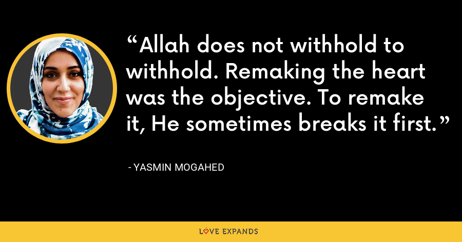Allah does not withhold to withhold. Remaking the heart was the objective. To remake it, He sometimes breaks it first. - Yasmin Mogahed