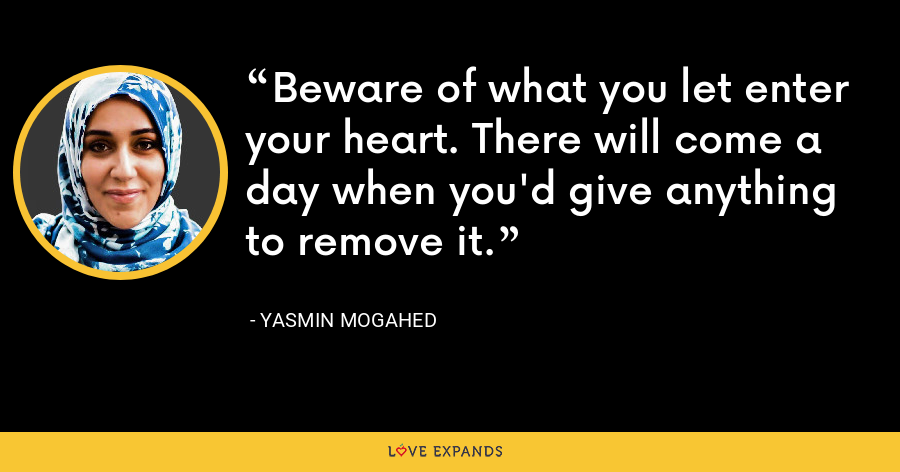 Beware of what you let enter your heart. There will come a day when you'd give anything to remove it. - Yasmin Mogahed