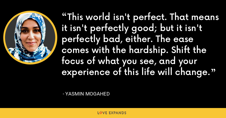 This world isn't perfect. That means it isn't perfectly good; but it isn't perfectly bad, either. The ease comes with the hardship. Shift the focus of what you see, and your experience of this life will change. - Yasmin Mogahed