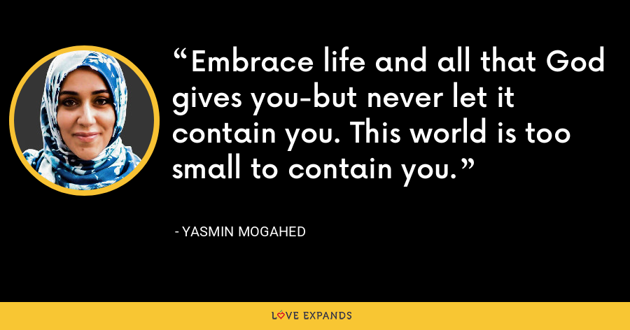 Embrace life and all that God gives you-but never let it contain you. This world is too small to contain you. - Yasmin Mogahed