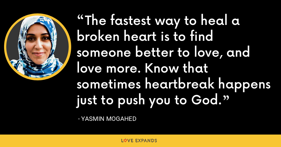 The fastest way to heal a broken heart is to find someone better to love, and love more. Know that sometimes heartbreak happens just to push you to God. - Yasmin Mogahed