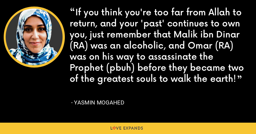 If you think you're too far from Allah to return, and your 'past' continues to own you, just remember that Malik ibn Dinar (RA) was an alcoholic, and Omar (RA) was on his way to assassinate the Prophet (pbuh) before they became two of the greatest souls to walk the earth! - Yasmin Mogahed