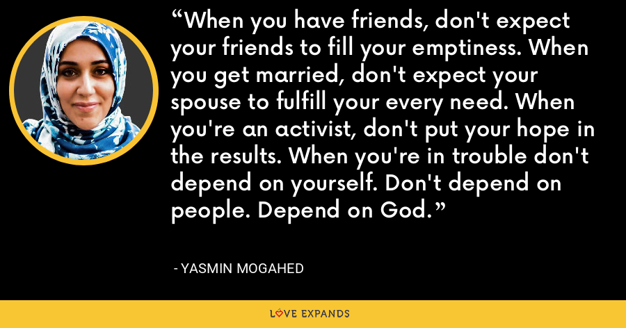 When you have friends, don't expect your friends to fill your emptiness. When you get married, don't expect your spouse to fulfill your every need. When you're an activist, don't put your hope in the results. When you're in trouble don't depend on yourself. Don't depend on people. Depend on God. - Yasmin Mogahed