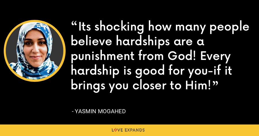 Its shocking how many people believe hardships are a punishment from God! Every hardship is good for you-if it brings you closer to Him! - Yasmin Mogahed