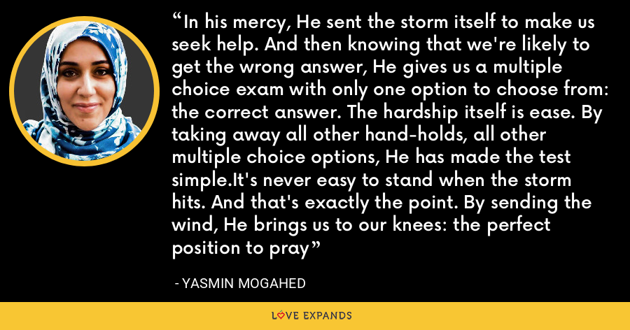 In his mercy, He sent the storm itself to make us seek help. And then knowing that we're likely to get the wrong answer, He gives us a multiple choice exam with only one option to choose from: the correct answer. The hardship itself is ease. By taking away all other hand-holds, all other multiple choice options, He has made the test simple.It's never easy to stand when the storm hits. And that's exactly the point. By sending the wind, He brings us to our knees: the perfect position to pray - Yasmin Mogahed