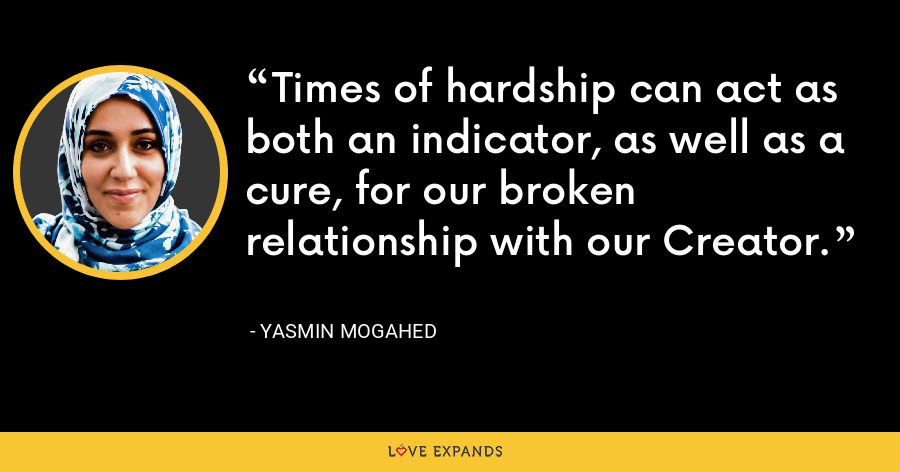 Times of hardship can act as both an indicator, as well as a cure, for our broken relationship with our Creator. - Yasmin Mogahed