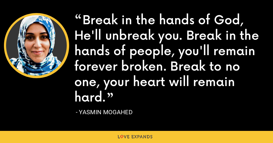 Break in the hands of God, He'll unbreak you. Break in the hands of people, you'll remain forever broken. Break to no one, your heart will remain hard. - Yasmin Mogahed