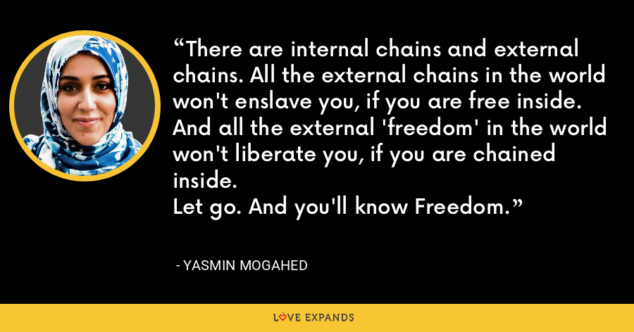 There are internal chains and external chains. All the external chains in the world won't enslave you, if you are free inside. And all the external 'freedom' in the world won't liberate you, if you are chained inside. Let go. And you'll know Freedom. - Yasmin Mogahed