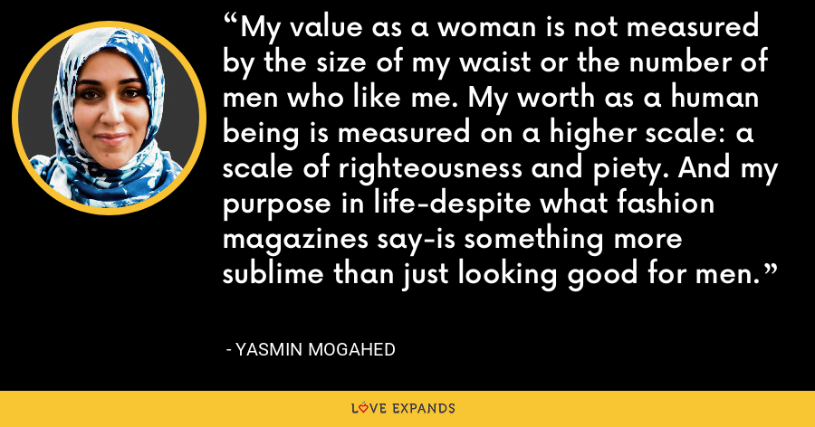 My value as a woman is not measured by the size of my waist or the number of men who like me. My worth as a human being is measured on a higher scale: a scale of righteousness and piety. And my purpose in life-despite what fashion magazines say-is something more sublime than just looking good for men. - Yasmin Mogahed