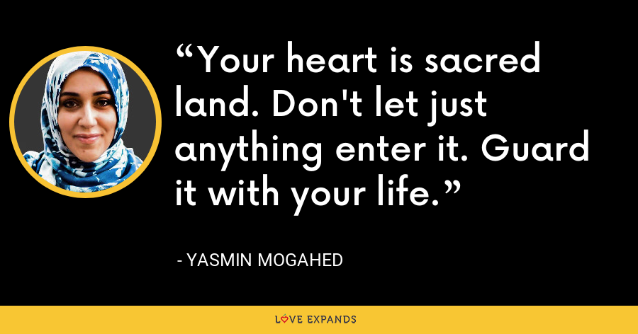 Your heart is sacred land. Don't let just anything enter it. Guard it with your life. - Yasmin Mogahed