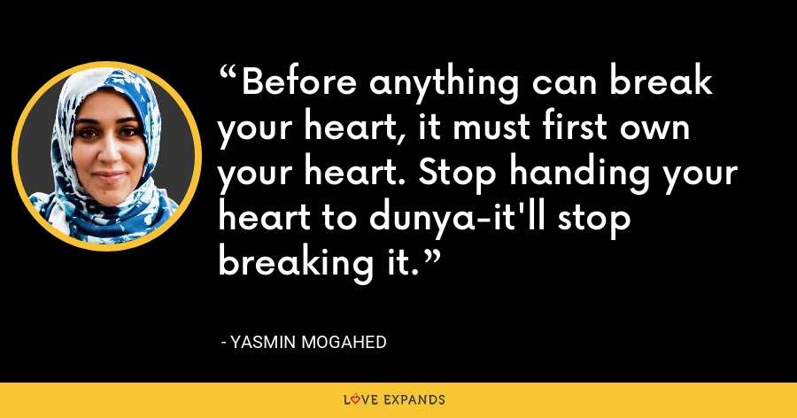 Before anything can break your heart, it must first own your heart. Stop handing your heart to dunya-it'll stop breaking it. - Yasmin Mogahed