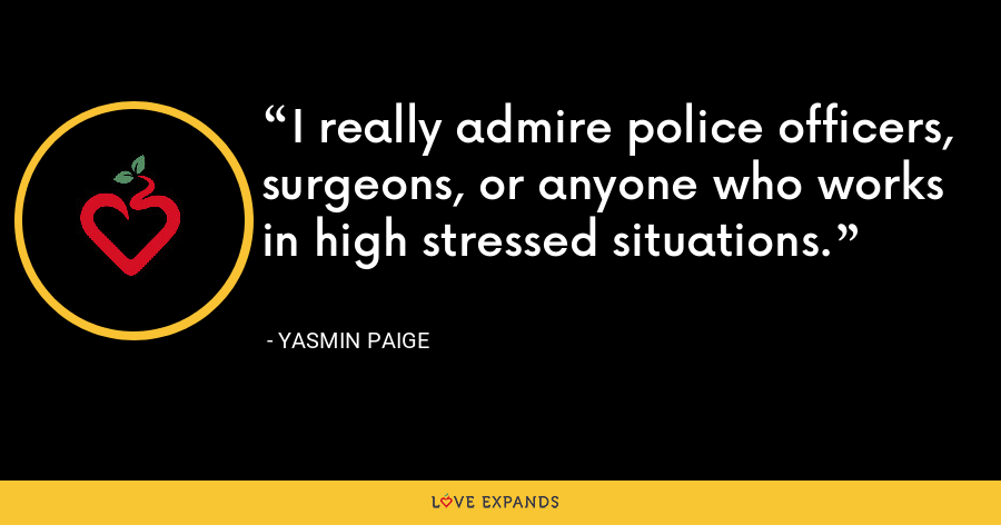 I really admire police officers, surgeons, or anyone who works in high stressed situations. - Yasmin Paige