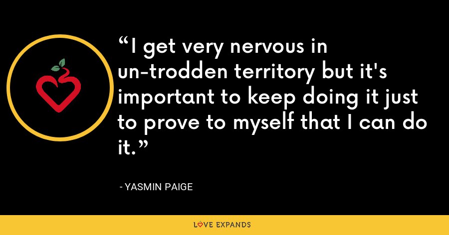 I get very nervous in un-trodden territory but it's important to keep doing it just to prove to myself that I can do it. - Yasmin Paige