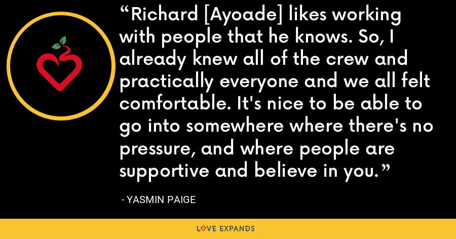 Richard [Ayoade] likes working with people that he knows. So, I already knew all of the crew and practically everyone and we all felt comfortable. It's nice to be able to go into somewhere where there's no pressure, and where people are supportive and believe in you. - Yasmin Paige
