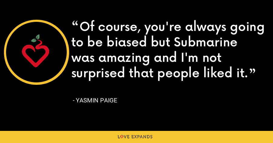 Of course, you're always going to be biased but Submarine was amazing and I'm not surprised that people liked it. - Yasmin Paige