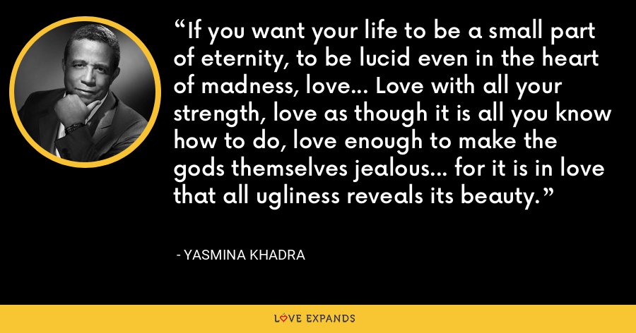 If you want your life to be a small part of eternity, to be lucid even in the heart of madness, love... Love with all your strength, love as though it is all you know how to do, love enough to make the gods themselves jealous... for it is in love that all ugliness reveals its beauty. - Yasmina Khadra