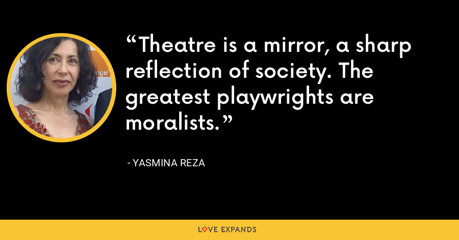 Theatre is a mirror, a sharp reflection of society. The greatest playwrights are moralists. - Yasmina Reza