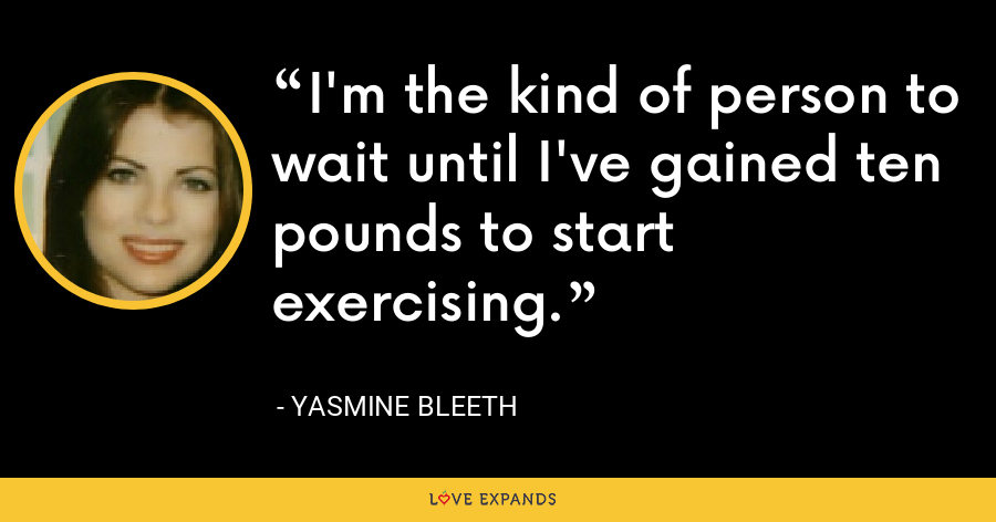 I'm the kind of person to wait until I've gained ten pounds to start exercising. - Yasmine Bleeth