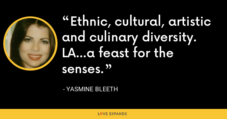 Ethnic, cultural, artistic and culinary diversity. LA...a feast for the senses. - Yasmine Bleeth