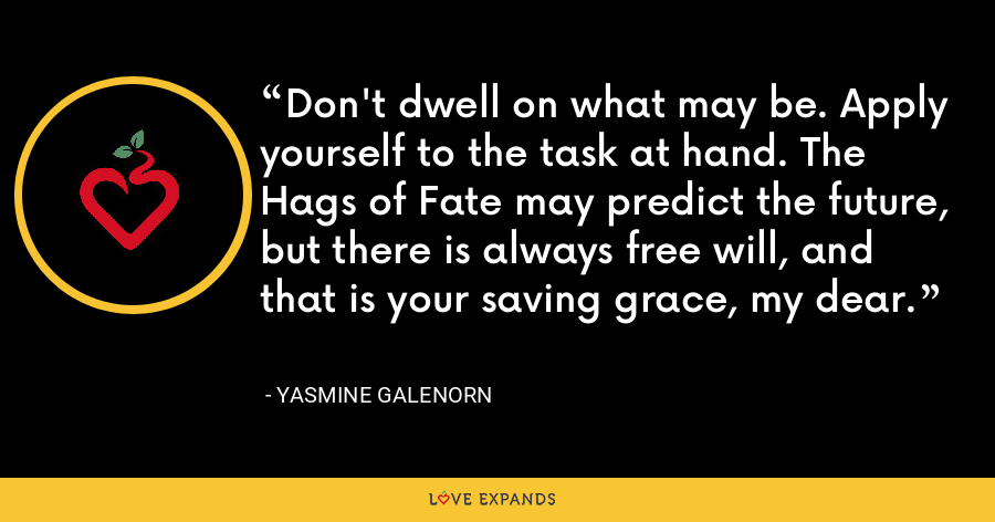 Don't dwell on what may be. Apply yourself to the task at hand. The Hags of Fate may predict the future, but there is always free will, and that is your saving grace, my dear. - Yasmine Galenorn