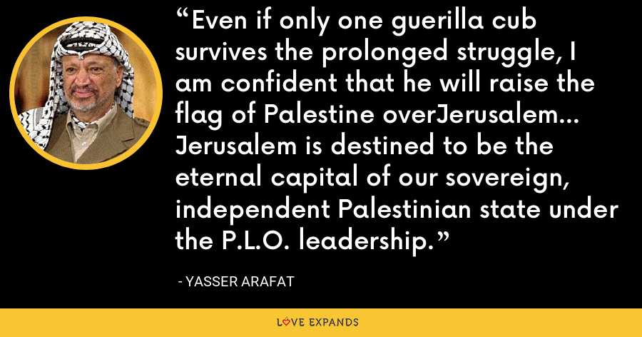 Even if only one guerilla cub survives the prolonged struggle, I am confident that he will raise the flag of Palestine overJerusalem... Jerusalem is destined to be the eternal capital of our sovereign, independent Palestinian state under the P.L.O. leadership. - Yasser Arafat