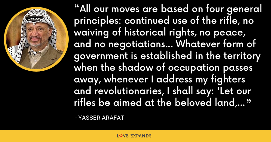 All our moves are based on four general principles: continued use of the rifle, no waiving of historical rights, no peace, and no negotiations... Whatever form of government is established in the territory when the shadow of occupation passes away, whenever I address my fighters and revolutionaries, I shall say: 'Let our rifles be aimed at the beloved land, the land of the homeland, the land of Palestine. - Yasser Arafat