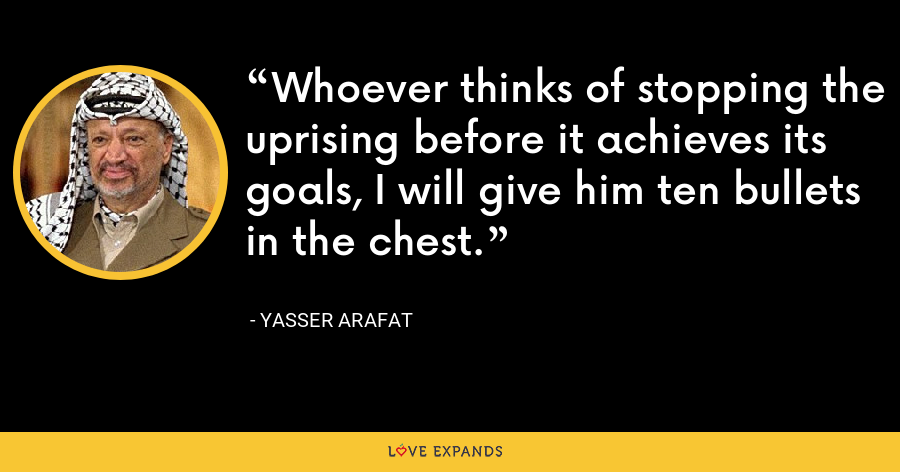 Whoever thinks of stopping the uprising before it achieves its goals, I will give him ten bullets in the chest. - Yasser Arafat