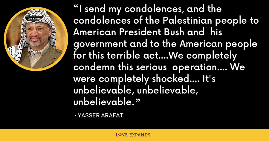I send my condolences, and the condolences of the Palestinian people to American President Bush and  his government and to the American people for this terrible act....We completely condemn this serious  operation.... We were completely shocked.... It's unbelievable, unbelievable, unbelievable. - Yasser Arafat