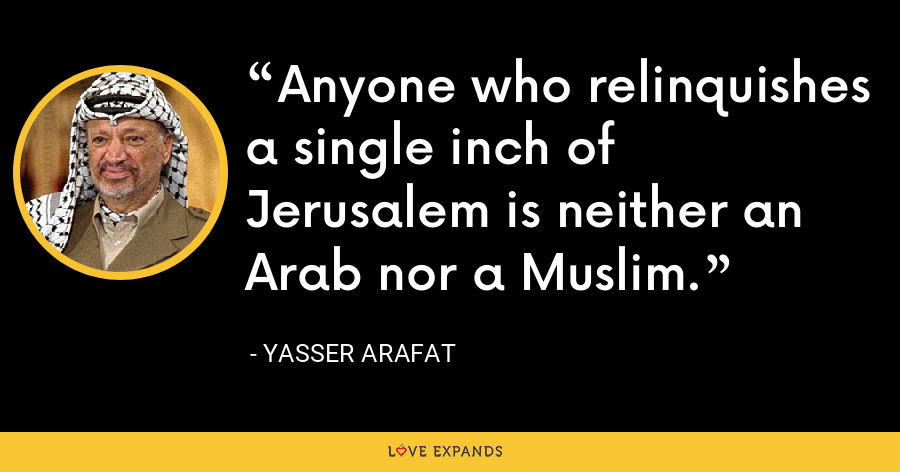 Anyone who relinquishes a single inch of Jerusalem is neither an Arab nor a Muslim. - Yasser Arafat