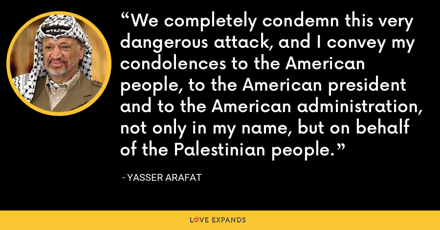We completely condemn this very dangerous attack, and I convey my condolences to the American people, to the American president and to the American administration, not only in my name, but on behalf of the Palestinian people. - Yasser Arafat