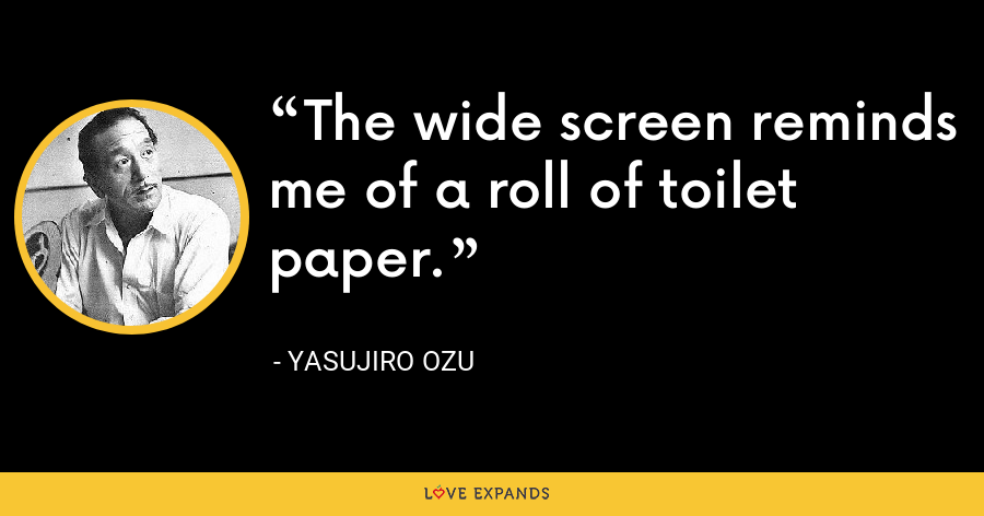 The wide screen reminds me of a roll of toilet paper. - Yasujiro Ozu