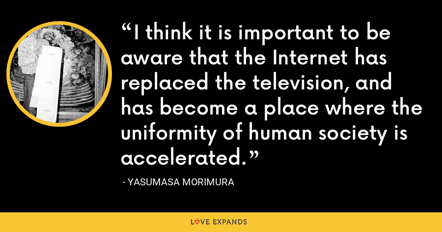 I think it is important to be aware that the Internet has replaced the television, and has become a place where the uniformity of human society is accelerated. - Yasumasa Morimura