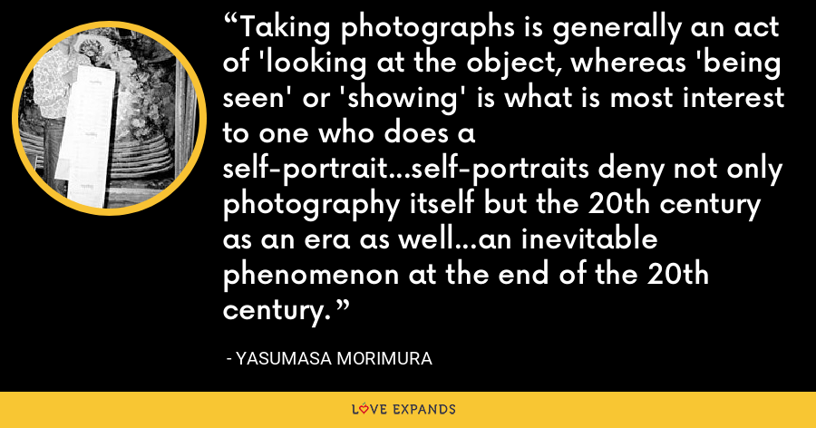 Taking photographs is generally an act of 'looking at the object, whereas 'being seen' or 'showing' is what is most interest to one who does a self-portrait...self-portraits deny not only photography itself but the 20th century as an era as well...an inevitable phenomenon at the end of the 20th century. - Yasumasa Morimura