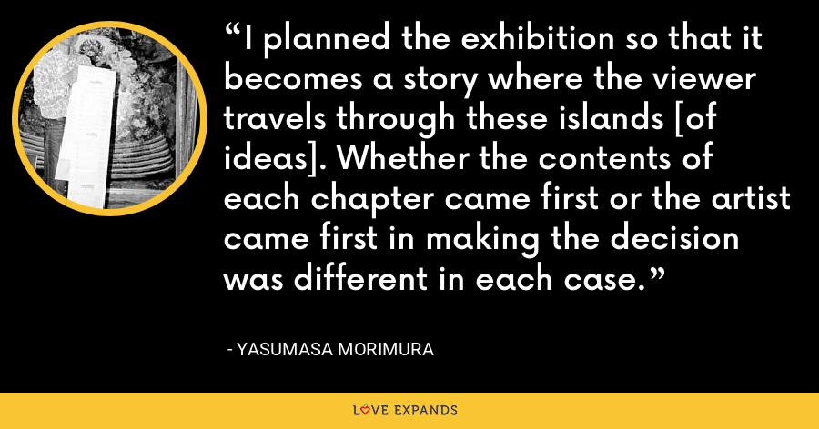 I planned the exhibition so that it becomes a story where the viewer travels through these islands [of ideas]. Whether the contents of each chapter came first or the artist came first in making the decision was different in each case. - Yasumasa Morimura