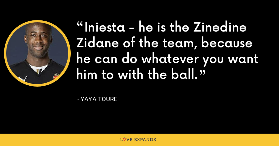 Iniesta - he is the Zinedine Zidane of the team, because he can do whatever you want him to with the ball. - Yaya Toure