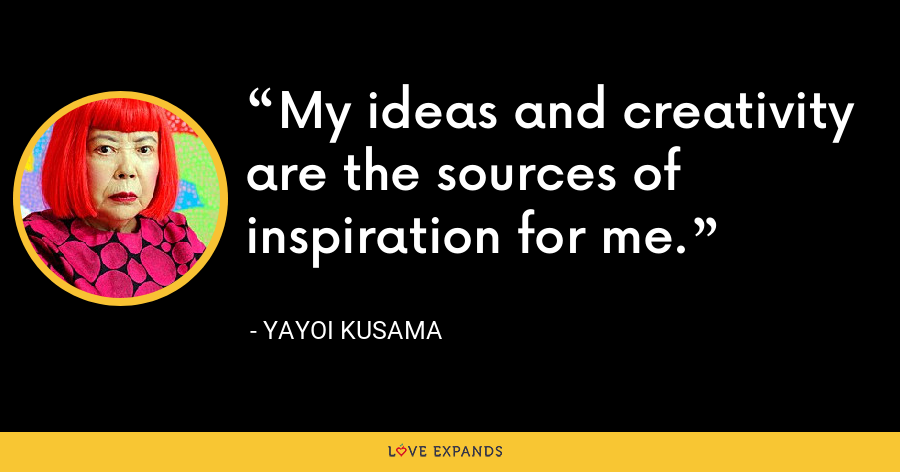 My ideas and creativity are the sources of inspiration for me. - Yayoi Kusama