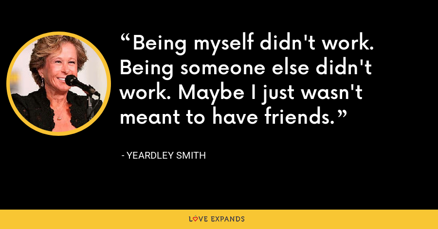 Being myself didn't work. Being someone else didn't work. Maybe I just wasn't meant to have friends. - Yeardley Smith