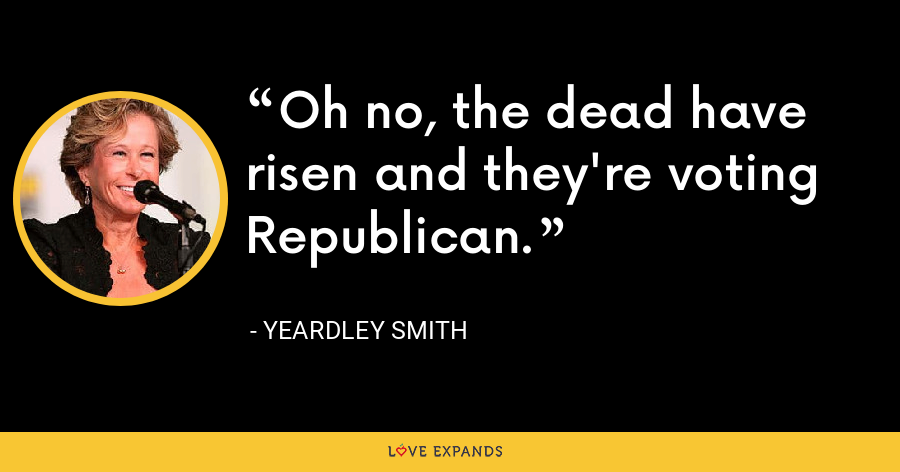 Oh no, the dead have risen and they're voting Republican. - Yeardley Smith