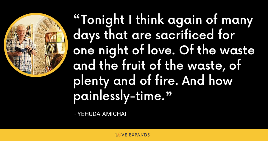 Tonight I think again of many days that are sacrificed for one night of love. Of the waste and the fruit of the waste, of plenty and of fire. And how painlessly-time. - Yehuda Amichai
