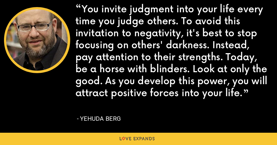 You invite judgment into your life every time you judge others. To avoid this invitation to negativity, it's best to stop focusing on others' darkness. Instead, pay attention to their strengths. Today, be a horse with blinders. Look at only the good. As you develop this power, you will attract positive forces into your life. - Yehuda Berg